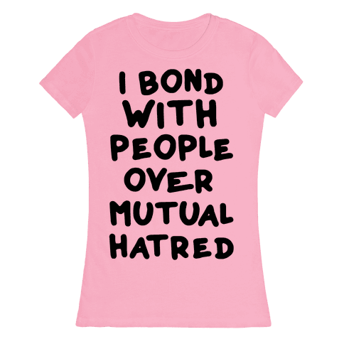 I Bond With People Over Mutual Hatred Womens T-Shirt