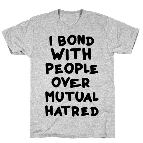 I Bond With People Over Mutual Hatred T-Shirt