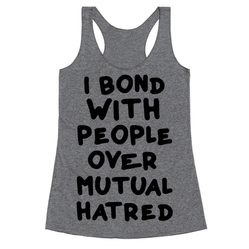 I Bond With People Over Mutual Hatred Racerback Tank Top