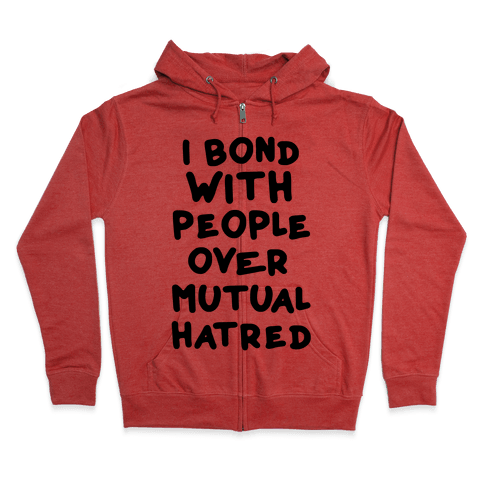 I Bond With People Over Mutual Hatred Zip Hoodie