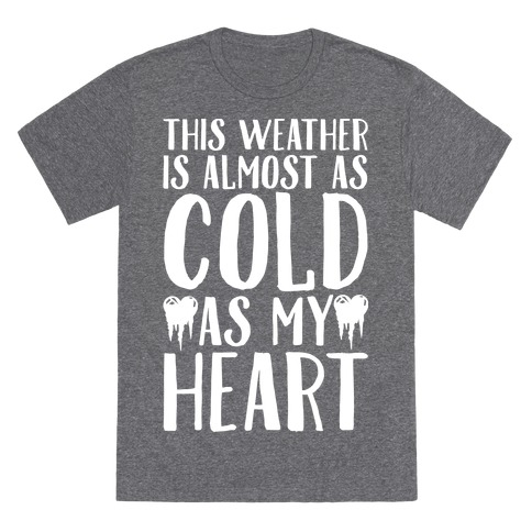 This Weather is Almost as Cold As My Heart T-Shirt