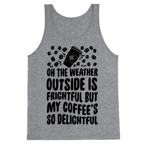 Oh The Weather Outside Is Frightful But My Tea Is So Delightful Tank Top