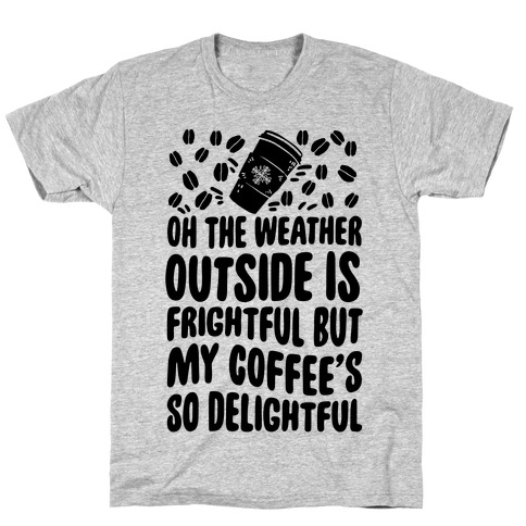 Oh The Weather Outside Is Frightful But My Tea Is So Delightful Mens T-Shirt
