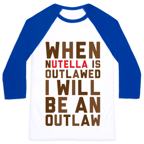 When Nutella Is Outlawed I Will Be An Outlaw Baseball Tee