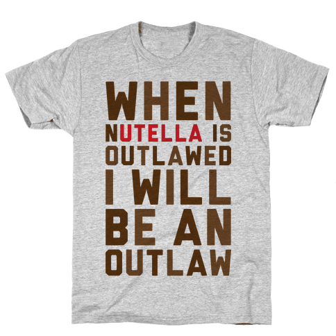 When Nutella Is Outlawed I Will Be An Outlaw Mens T-Shirt