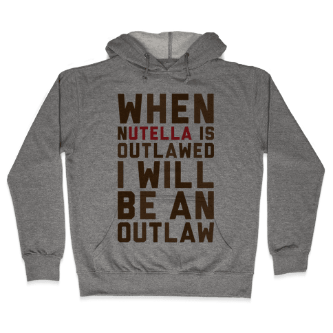 When Nutella Is Outlawed I Will Be An Outlaw Hooded Sweatshirt