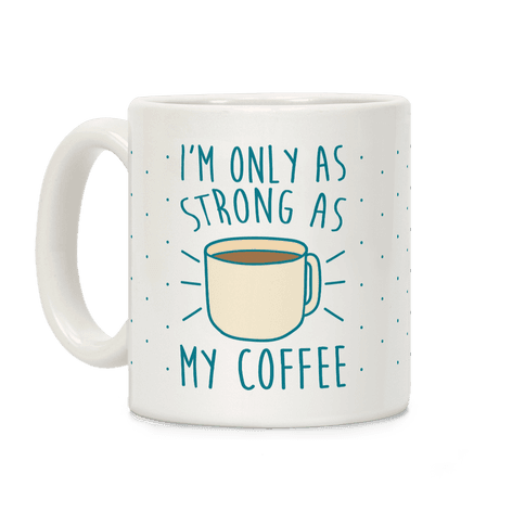 I'm Only As Strong As My Coffee Coffee Mug
