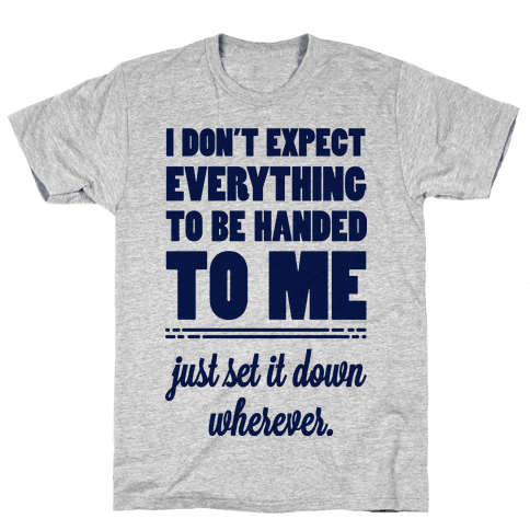 I Don't Expect Everything to be Handed to Me Mens T-Shirt