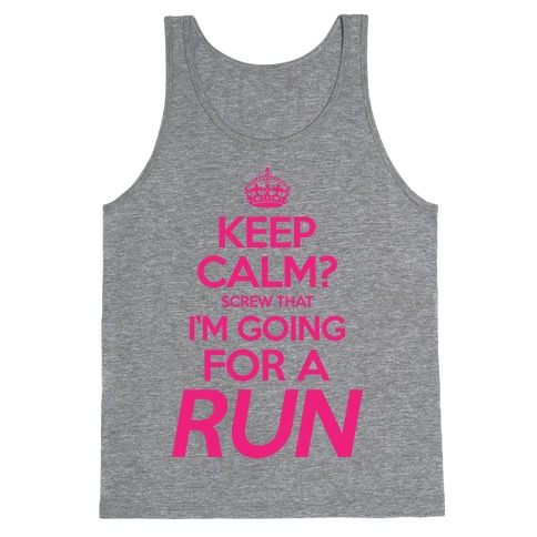 Keep Calm? Screw That, I'm Going For A Run Tank Top