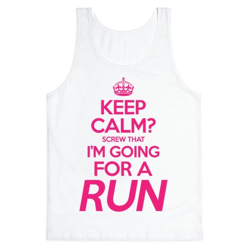 Keep Calm? Screw That, I'm Going For A Run Tank Top