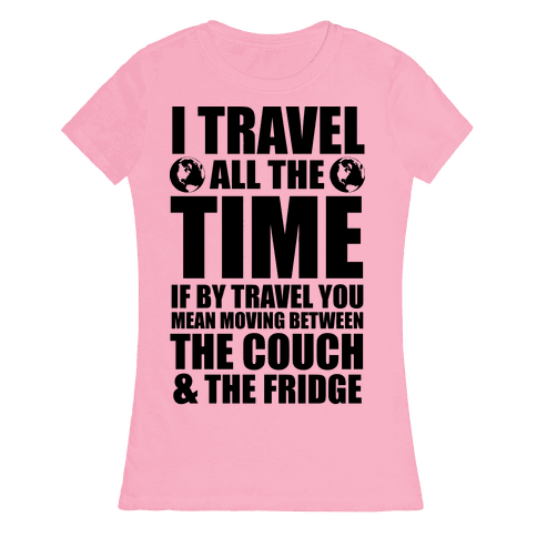 I Travel All The Time (Between the Couch and The Fridge) Womens T-Shirt