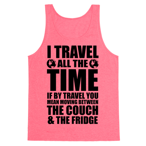 I Travel All The Time (Between the Couch and The Fridge) Tank Top