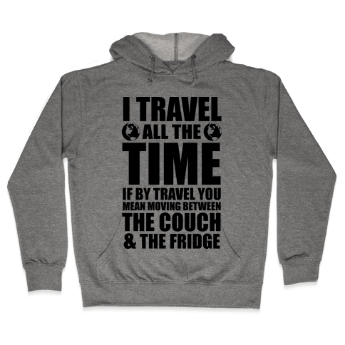 I Travel All The Time (Between the Couch and The Fridge) Hooded Sweatshirt