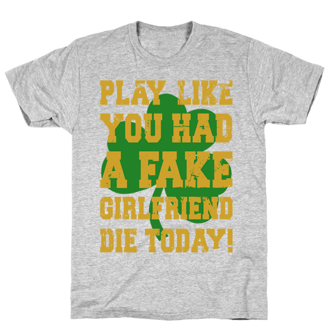 Play Like You Had A Fake Girlfriend Die Today (Te'o Edition) Mens T-Shirt