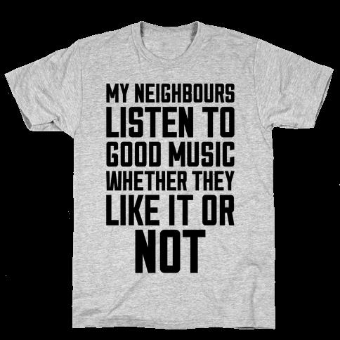My Neighbours Listen To Good Music Mens T-Shirt