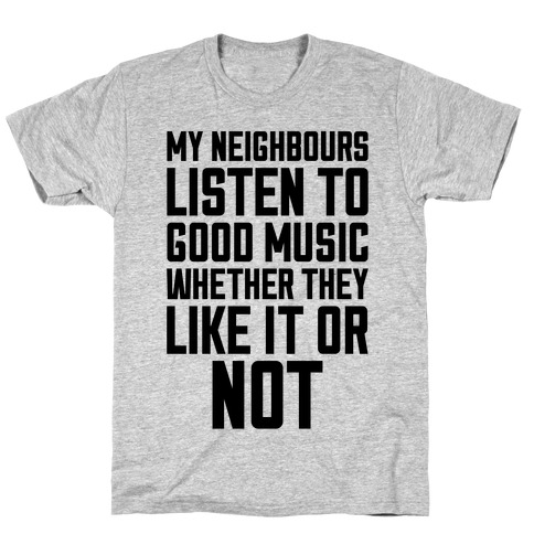 My Neighbours Listen To Good Music T-Shirt