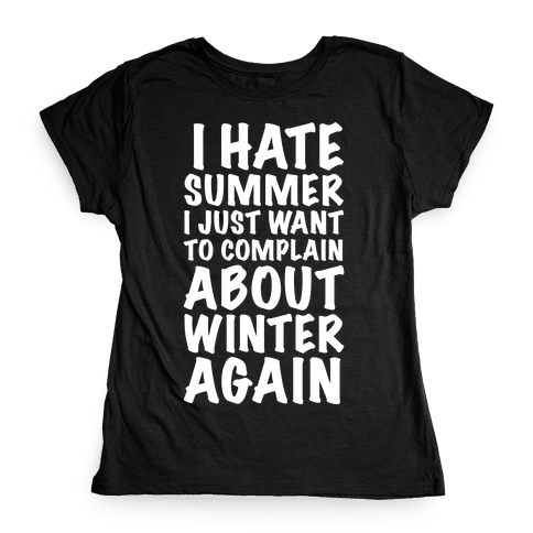 I Hate Summer I Want To Complain About Winter Again Womens T-Shirt