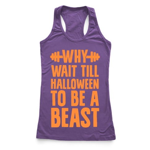 Why Wait Till Halloween to Be a Beast Racerback Tank Top