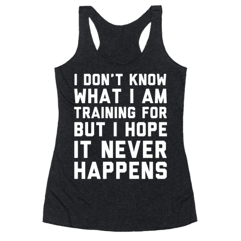 I Don't Know What I'm Training For Racerback Tank Top