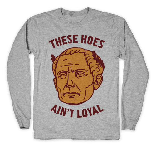 These Hoes Ain't Loyal Julius Caesar Long Sleeve T-Shirt