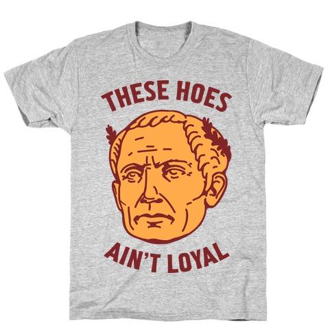 These Hoes Ain't Loyal Julius Caesar T-Shirt