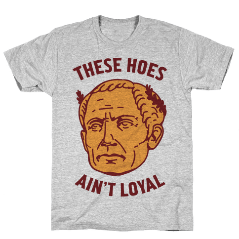 These Hoes Ain't Loyal Julius Caesar Mens T-Shirt
