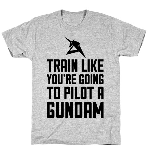 Train Like You're Going To Pilot A Gundam T-Shirt