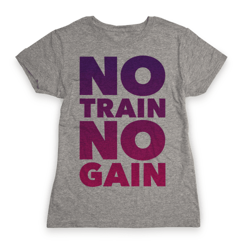 No Train No Gain Womens T-Shirt