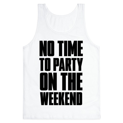 No Time to Party On The Weekend Tank Top