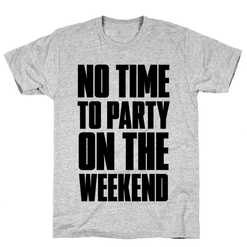 No Time to Party On The Weekend Mens T-Shirt