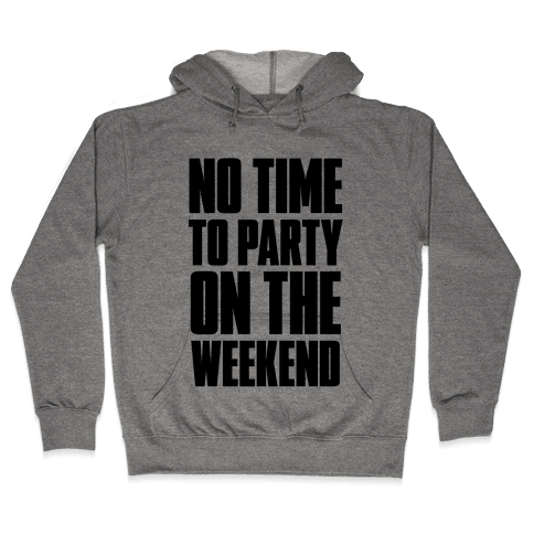 No Time to Party On The Weekend Hooded Sweatshirt