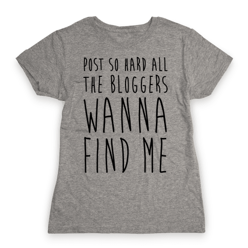 Post So Hard All The Bloggers Wanna Find Me Womens T-Shirt