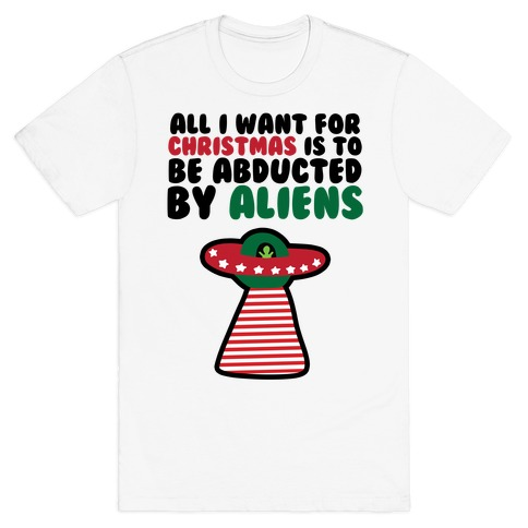 All I Want for Christmas is to Be Abducted by Aliens T-Shirt
