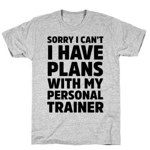 Sorry I Can't I Have Plans With My Personal Trainer T-Shirt