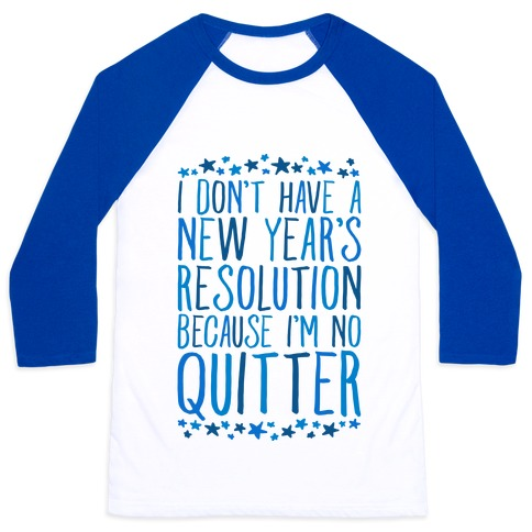 I Don't Have a New Year's Resolution Because I'm No Quitter Baseball Tee