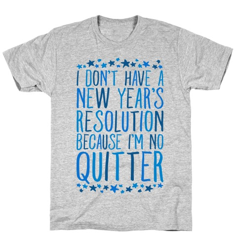 I Don't Have a New Year's Resolution Because I'm No Quitter Mens/Unisex T-Shirt