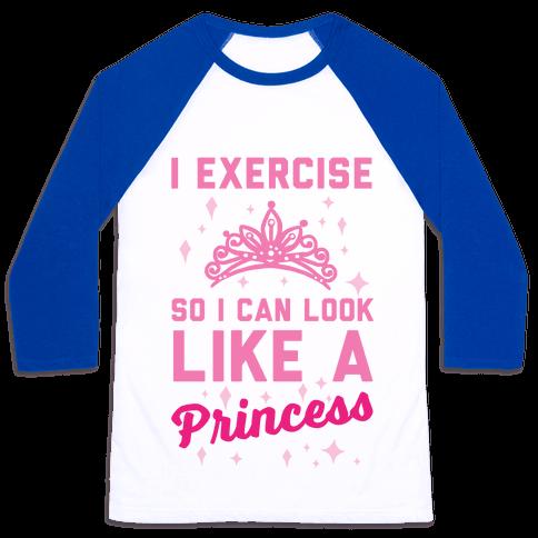 I Exercise So I Can Look Like A Princess Baseball Tee