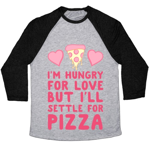 Hungry For Love But I'll Settle For Pizza Baseball Tee