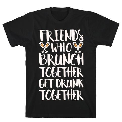 Friends Who Brunch Together Get Drunk Together Mens T-Shirt