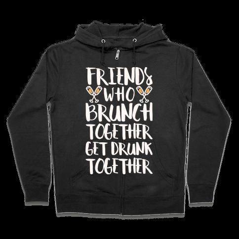 Friends Who Brunch Together Get Drunk Together Zip Hoodie