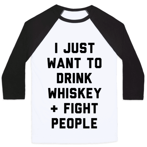 I Just Want To Drink Whiskey & Fight People Baseball Tee
