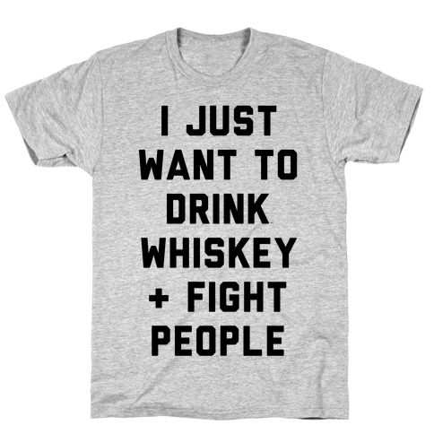 I Just Want To Drink Whiskey & Fight People T-Shirt