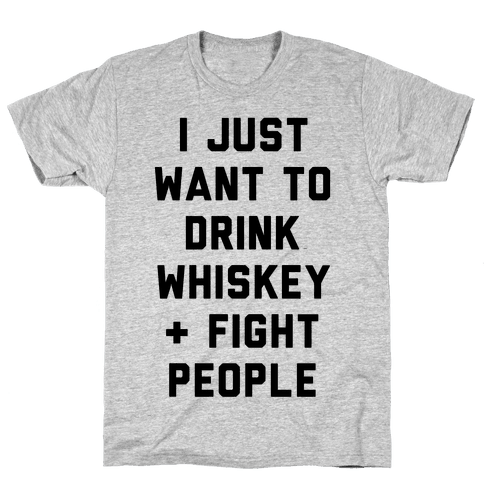 I Just Want To Drink Whiskey & Fight People Mens T-Shirt