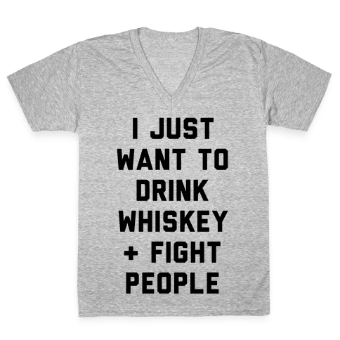 I Just Want To Drink Whiskey & Fight People V-Neck Tee Shirt