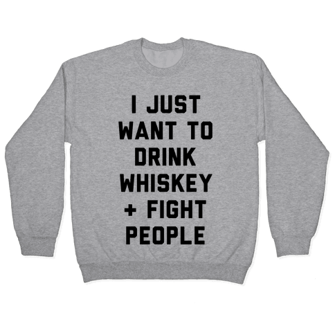 I Just Want To Drink Whiskey & Fight People Pullover