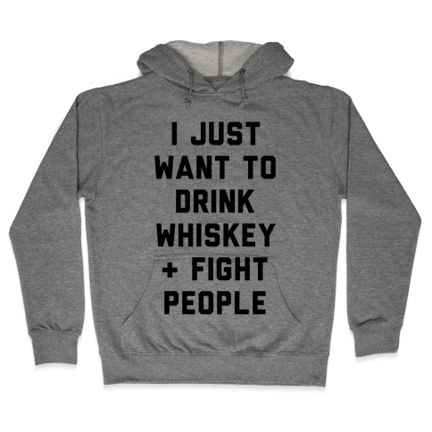 I Just Want To Drink Whiskey & Fight People Hooded Sweatshirt