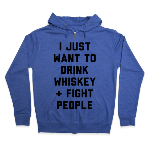 I Just Want To Drink Whiskey & Fight People Zip Hoodie