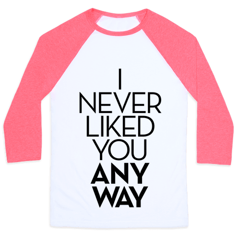 I Never Liked You Anyway Baseball Tee