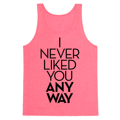 I Never Liked You Anyway Tank Top