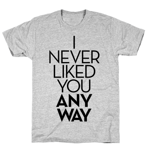 I Never Liked You Anyway Mens T-Shirt